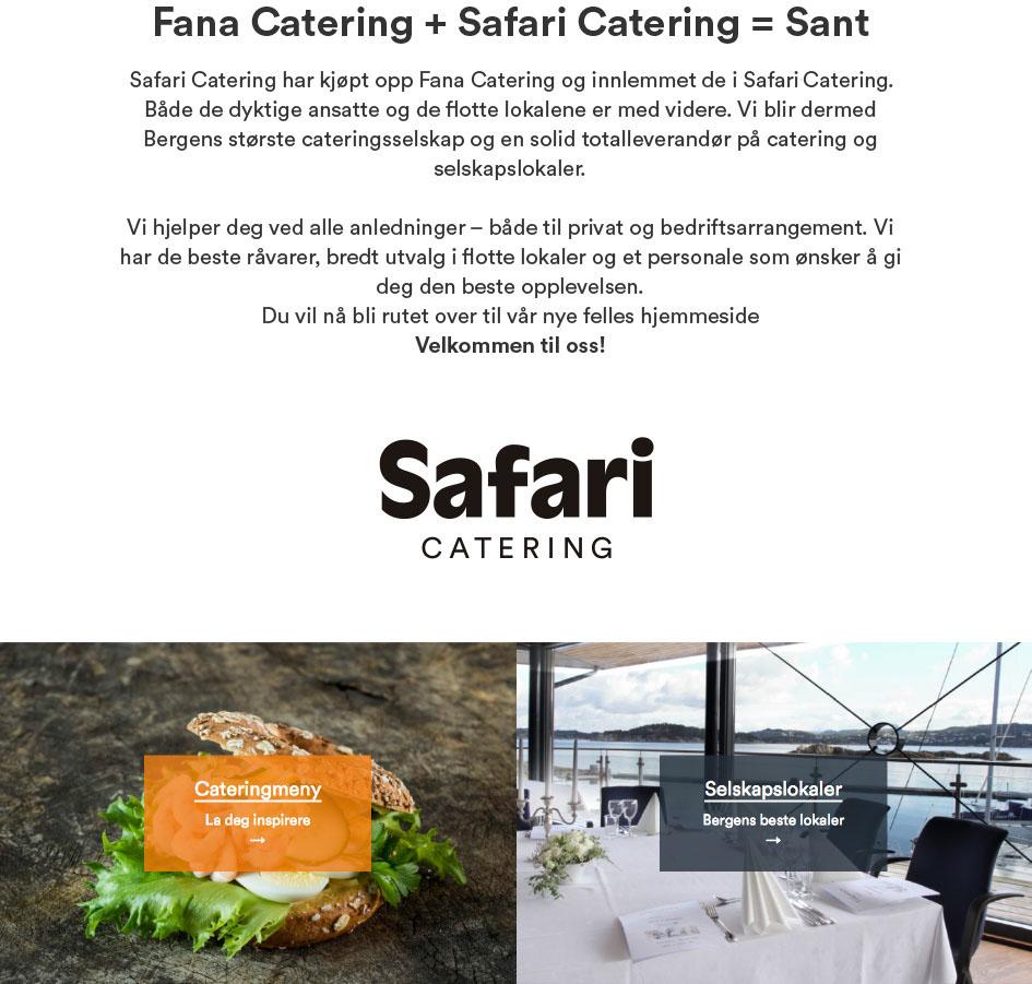 Safari Catering har kjøpt opp Fana Catering og innlemmet de i Safari catering. Både de dyktige ansatte og de flotte lokalene er med videre. Vi blir dermed Bergens største cateringsselskap og en solid totalleverandør på catering og selskapslokaler.  Vi hjelper deg ved alle anledninger – både til privat og bedriftsarrangement. Vi har de beste råvarer, bredt utvalg i flotte lokaler og et personale som ønsker å gi deg den beste opplevelsen.  Du vil nå bli rutet over til vår nye felles hjemmeside